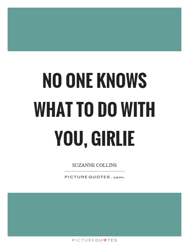 No one knows what to do with you, girlie Picture Quote #1