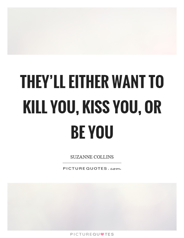 They'll either want to kill you, kiss you, or be you Picture Quote #1