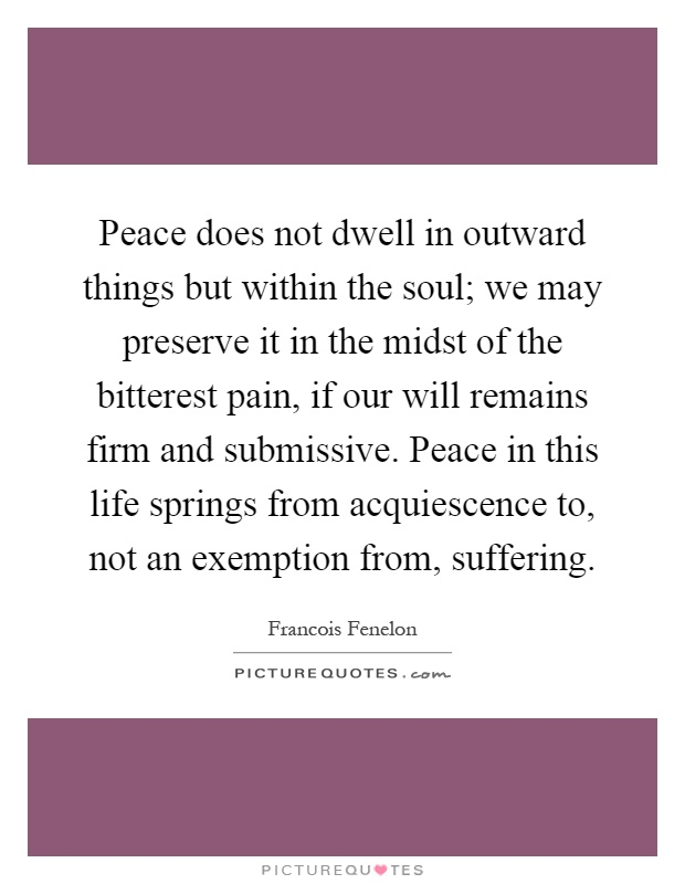 Peace does not dwell in outward things but within the soul; we may preserve it in the midst of the bitterest pain, if our will remains firm and submissive. Peace in this life springs from acquiescence to, not an exemption from, suffering Picture Quote #1