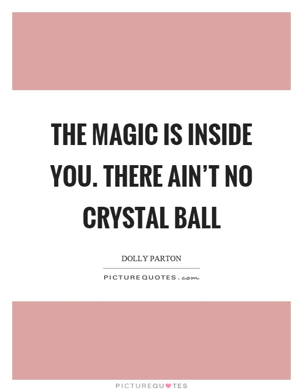 The magic is inside you. there ain't no crystal ball Picture Quote #1