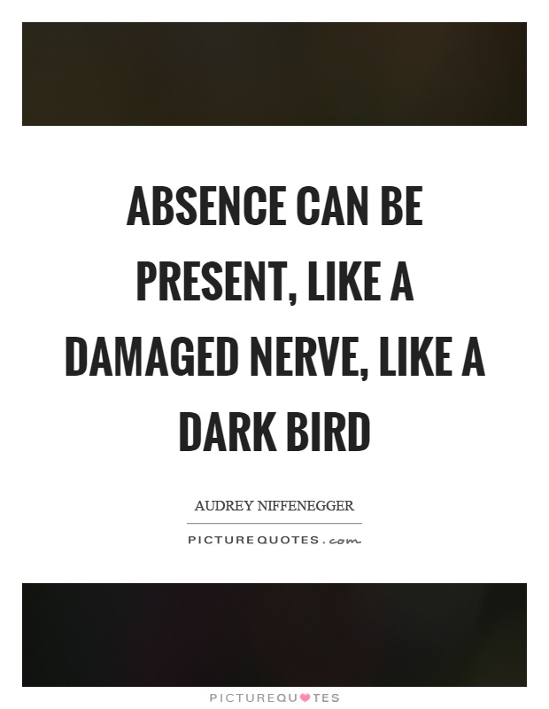 Absence can be present, like a damaged nerve, like a dark bird Picture Quote #1