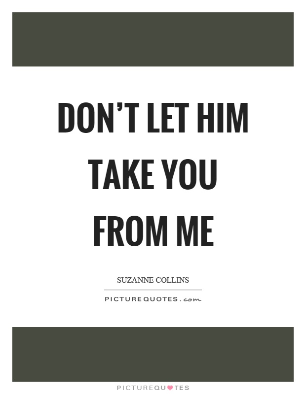 Don't let him take you from me Picture Quote #1