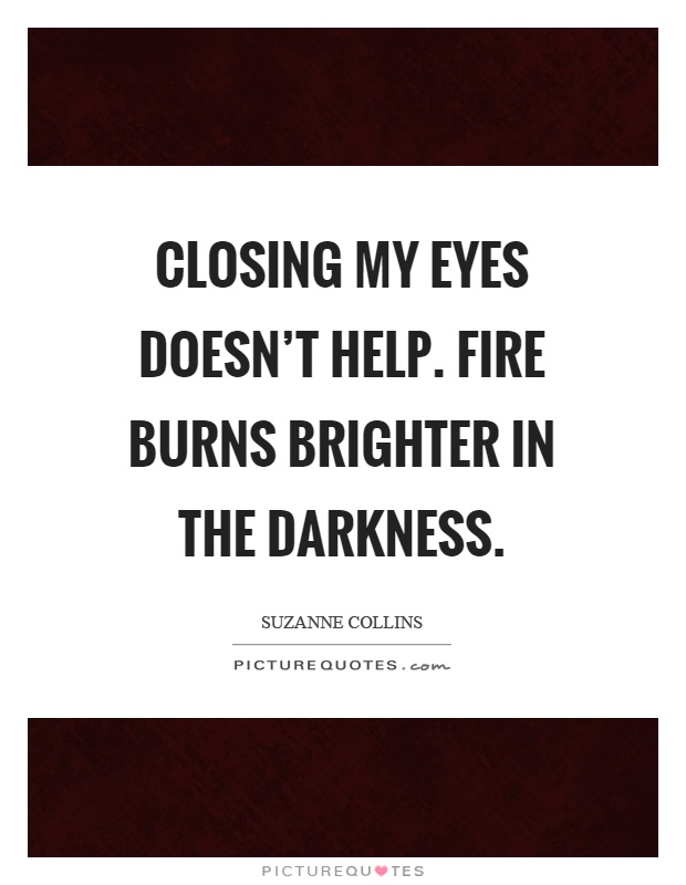 Closing my eyes doesn't help. Fire burns brighter in the darkness Picture Quote #1