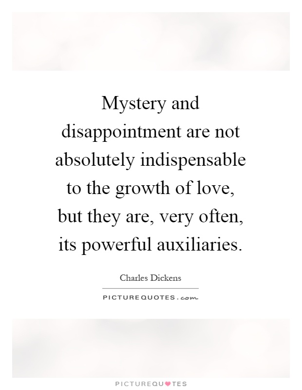 Mystery and disappointment are not absolutely indispensable to the growth of love, but they are, very often, its powerful auxiliaries Picture Quote #1