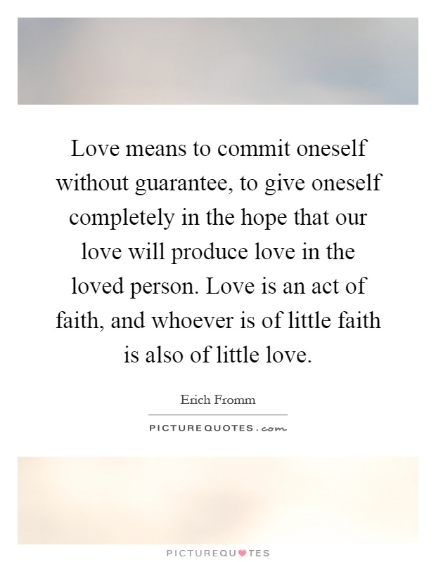 Love means to commit oneself without guarantee, to give oneself completely in the hope that our love will produce love in the loved person. Love is an act of faith, and whoever is of little faith is also of little love Picture Quote #1