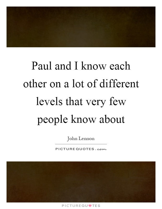 Paul and I know each other on a lot of different levels that very few people know about Picture Quote #1