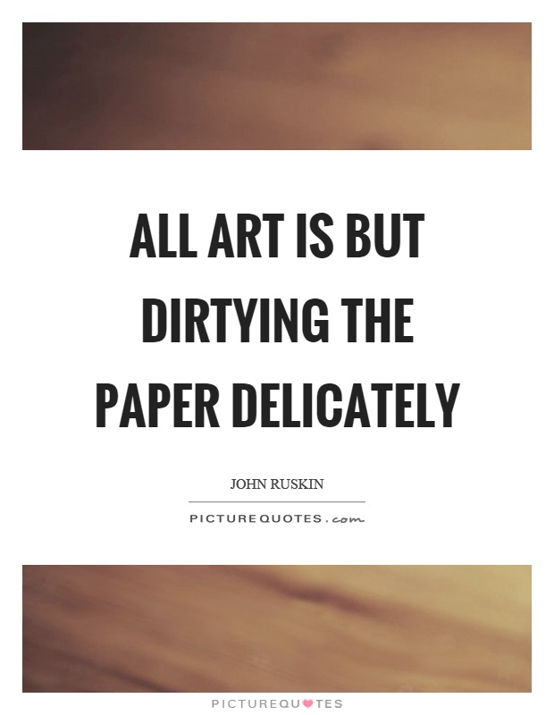 All art is but dirtying the paper delicately Picture Quote #1
