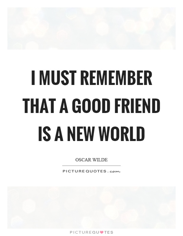 I must remember that a good friend is a new world Picture Quote #1