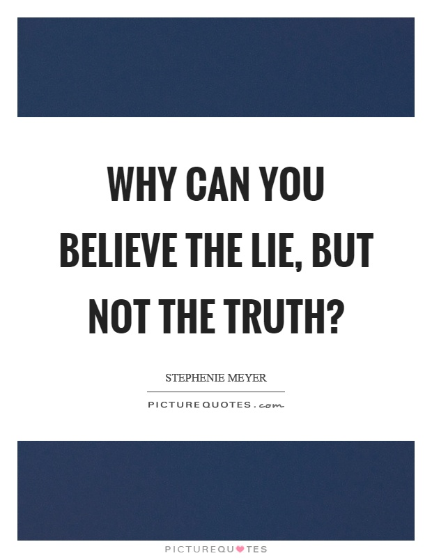 Why can you believe the lie, but not the truth? Picture Quote #1