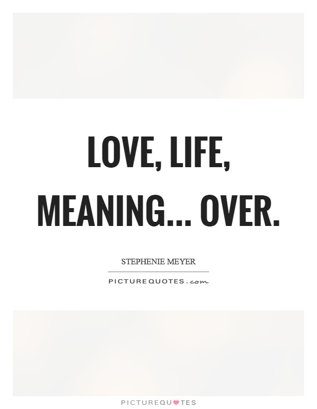 Love, life, meaning... over Picture Quote #1