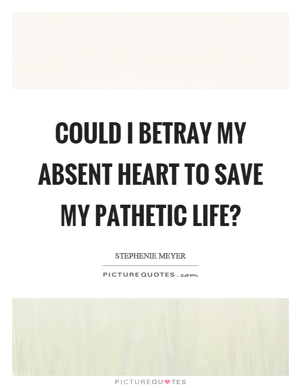 Could I betray my absent heart to save my pathetic life? Picture Quote #1