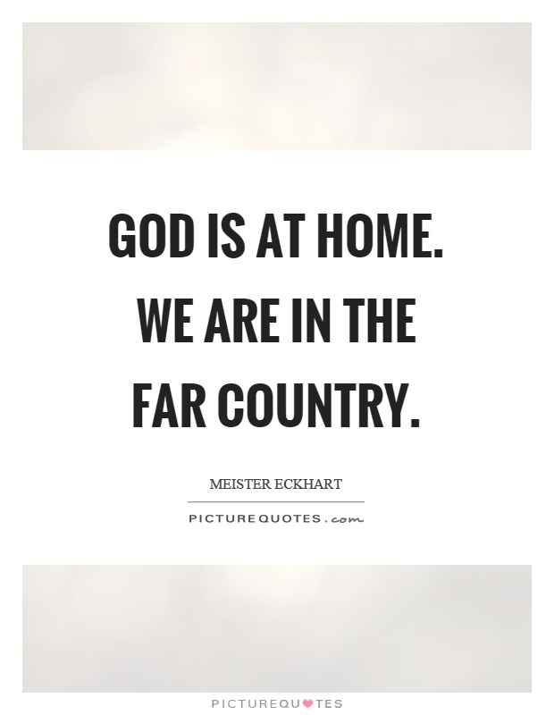God is at home. We are in the far country Picture Quote #1
