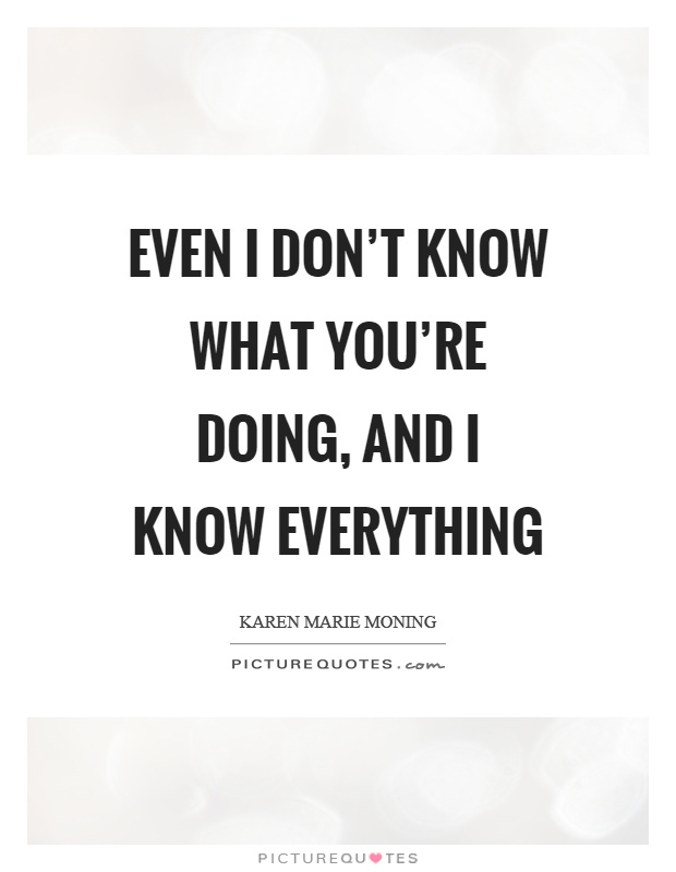 Even I don't know what you're doing, and I know everything Picture Quote #1