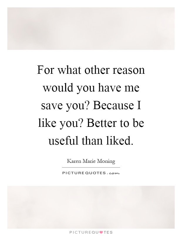 For what other reason would you have me save you? Because I like you? Better to be useful than liked Picture Quote #1