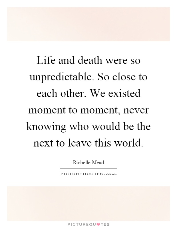 Life and death were so unpredictable. So close to each other. We existed moment to moment, never knowing who would be the next to leave this world Picture Quote #1