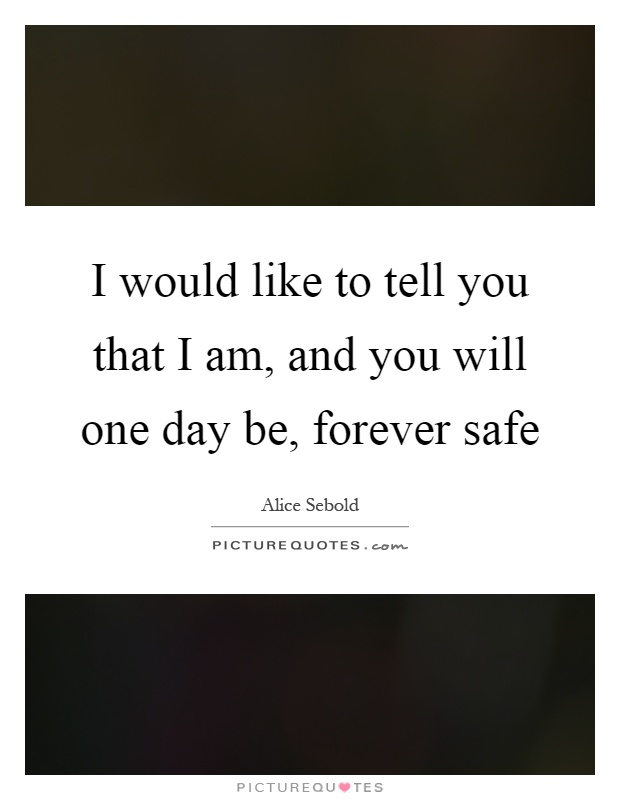 I would like to tell you that I am, and you will one day be, forever safe Picture Quote #1