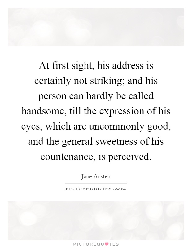 At first sight, his address is certainly not striking; and his person can hardly be called handsome, till the expression of his eyes, which are uncommonly good, and the general sweetness of his countenance, is perceived Picture Quote #1