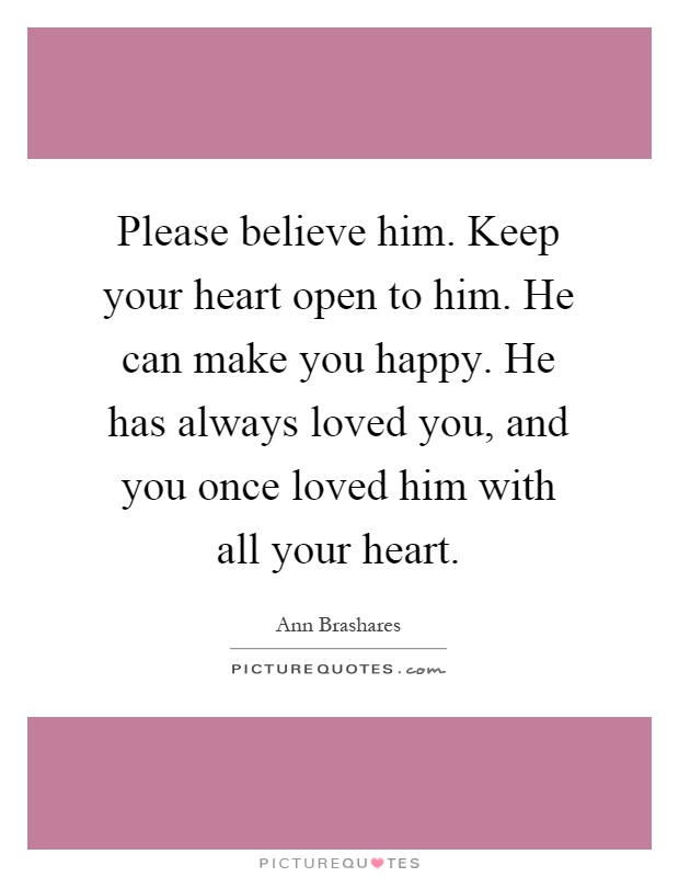 Please believe him. Keep your heart open to him. He can make you happy. He has always loved you, and you once loved him with all your heart Picture Quote #1