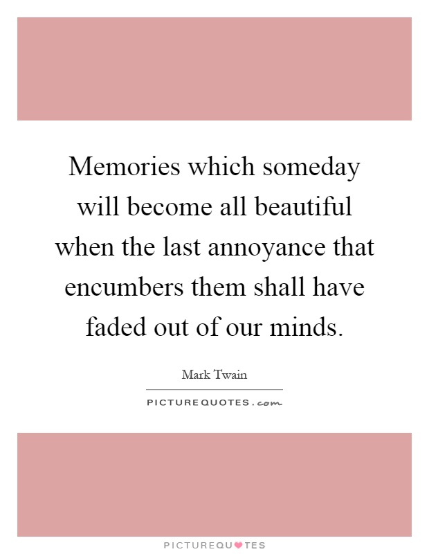 Memories which someday will become all beautiful when the last annoyance that encumbers them shall have faded out of our minds Picture Quote #1