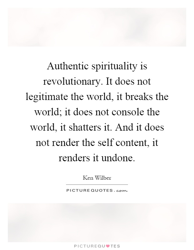 Authentic spirituality is revolutionary. It does not legitimate the world, it breaks the world; it does not console the world, it shatters it. And it does not render the self content, it renders it undone Picture Quote #1