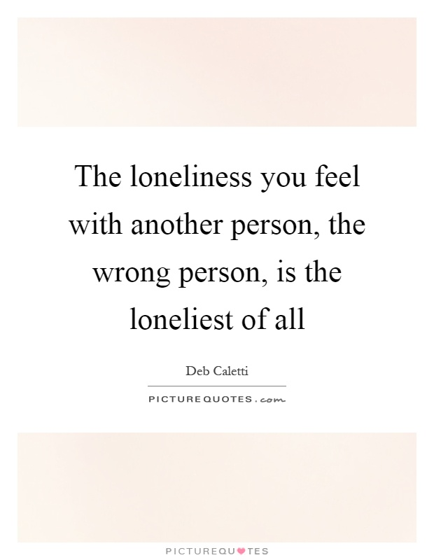 The loneliness you feel with another person, the wrong person, is the loneliest of all Picture Quote #1