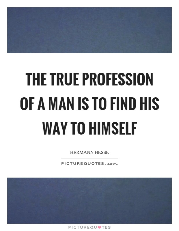 The true profession of a man is to find his way to himself