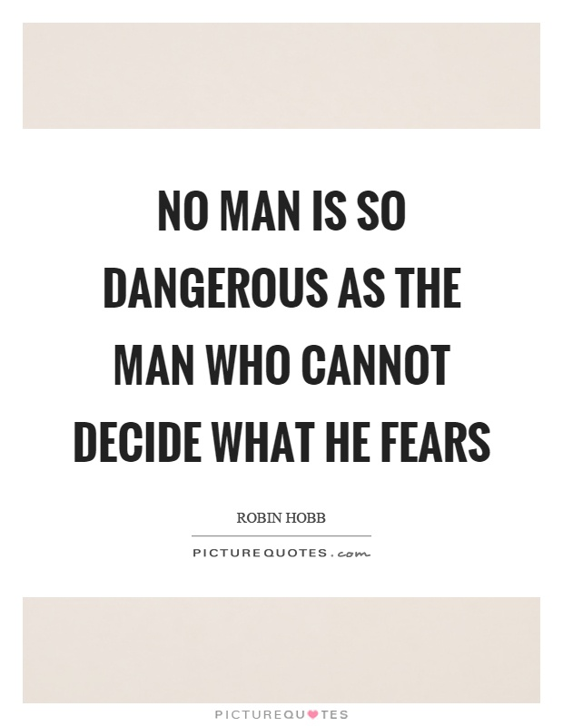 No man is so dangerous as the man who cannot decide what he fears Picture Quote #1