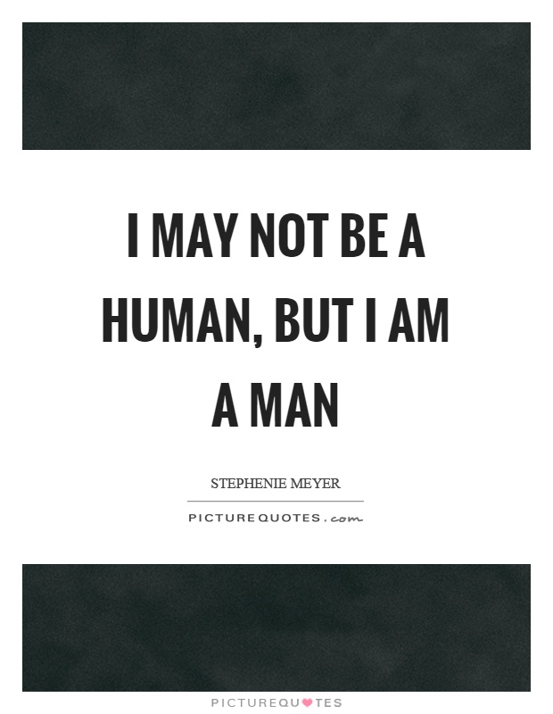 I may not be a human, but I am a man Picture Quote #1