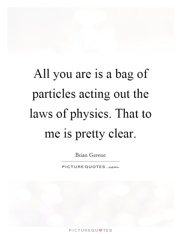 All you are is a bag of particles acting out the laws of physics. That to me is pretty clear Picture Quote #1