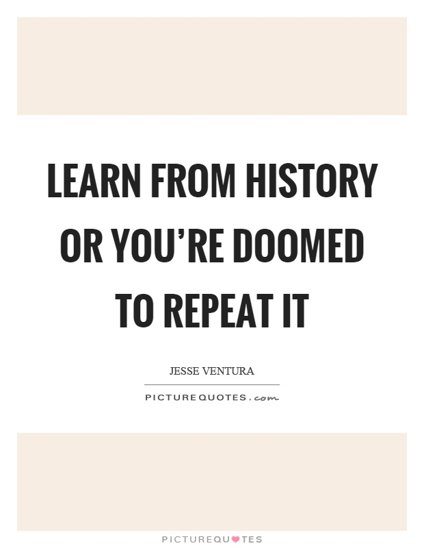 Learn from history or you're doomed to repeat it Picture Quote #1