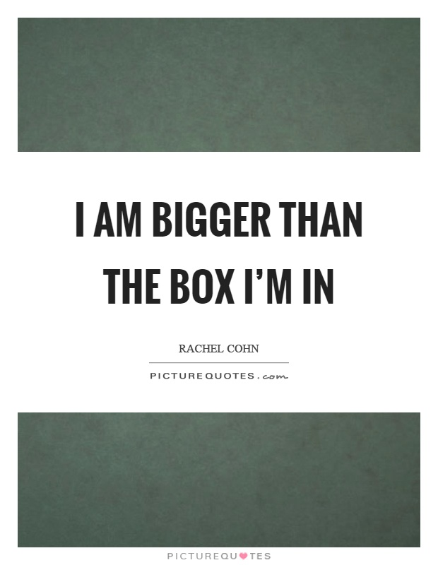 I am bigger than the box I'm in Picture Quote #1