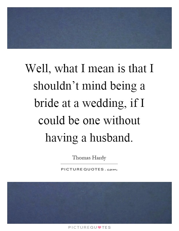Well, what I mean is that I shouldn't mind being a bride at a wedding, if I could be one without having a husband Picture Quote #1