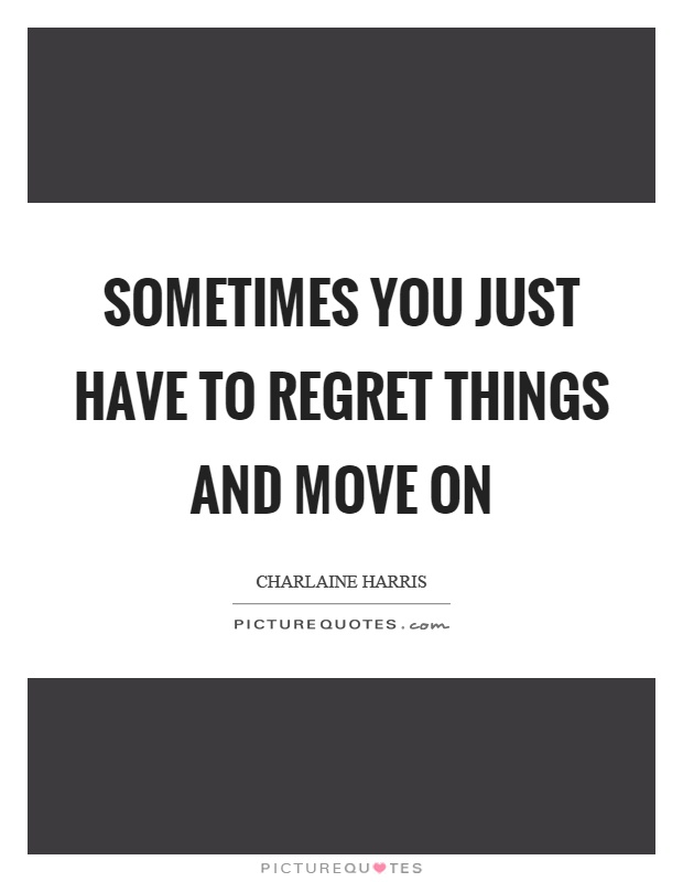 Sometimes you just have to regret things and move on Picture Quote #1