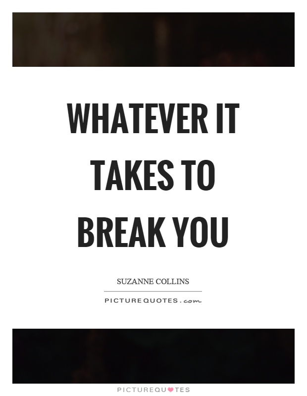 Whatever it takes to break you Picture Quote #1