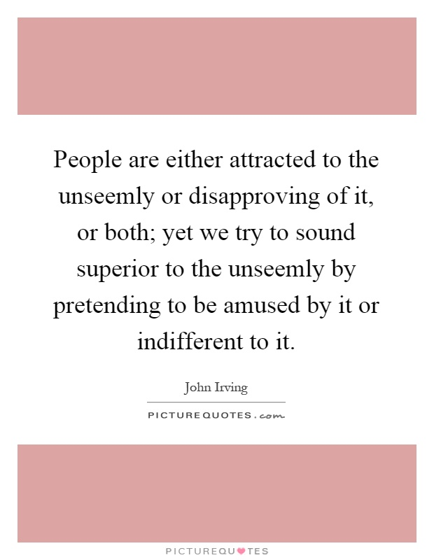 People are either attracted to the unseemly or disapproving of it, or both; yet we try to sound superior to the unseemly by pretending to be amused by it or indifferent to it Picture Quote #1