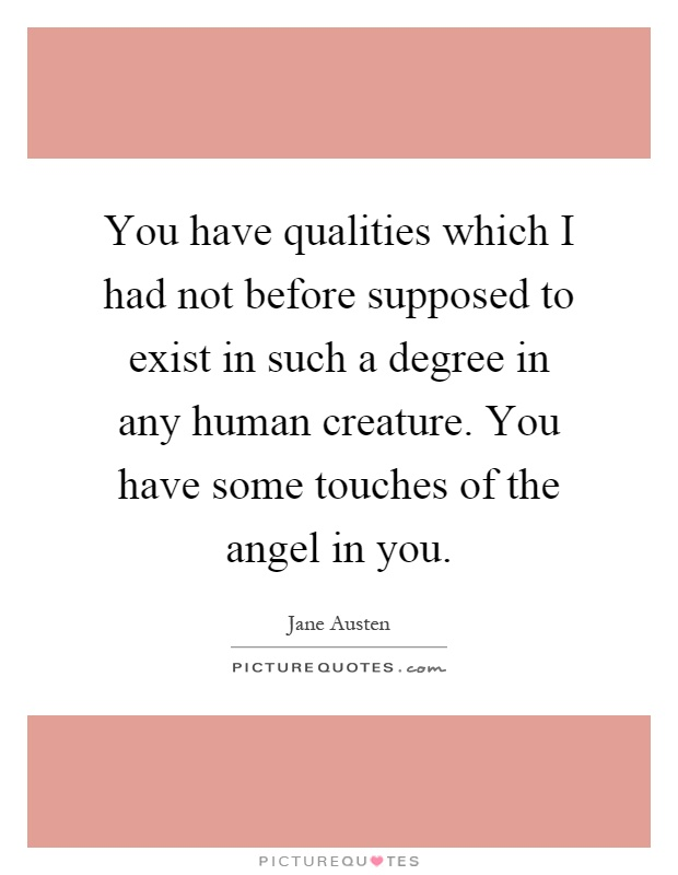 You have qualities which I had not before supposed to exist in such a degree in any human creature. You have some touches of the angel in you Picture Quote #1