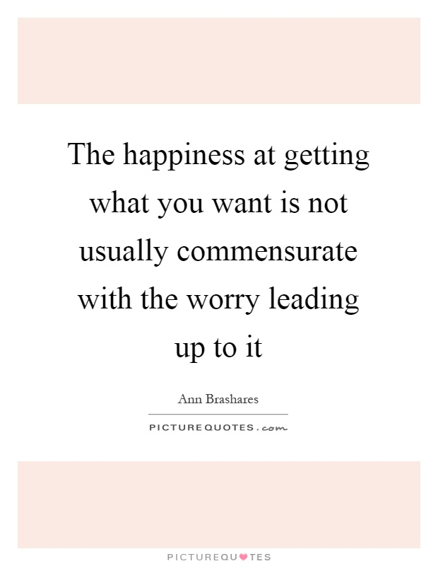 The happiness at getting what you want is not usually commensurate with the worry leading up to it Picture Quote #1