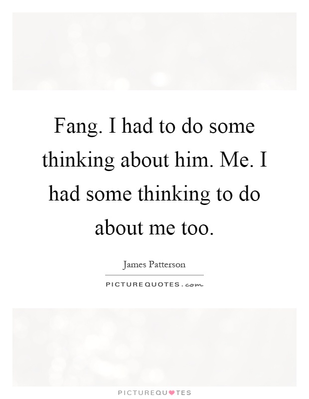 Fang. I had to do some thinking about him. Me. I had some thinking to do about me too Picture Quote #1