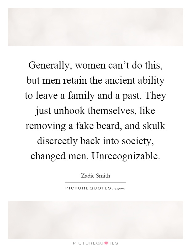 Generally, women can't do this, but men retain the ancient ability to leave a family and a past. They just unhook themselves, like removing a fake beard, and skulk discreetly back into society, changed men. Unrecognizable Picture Quote #1