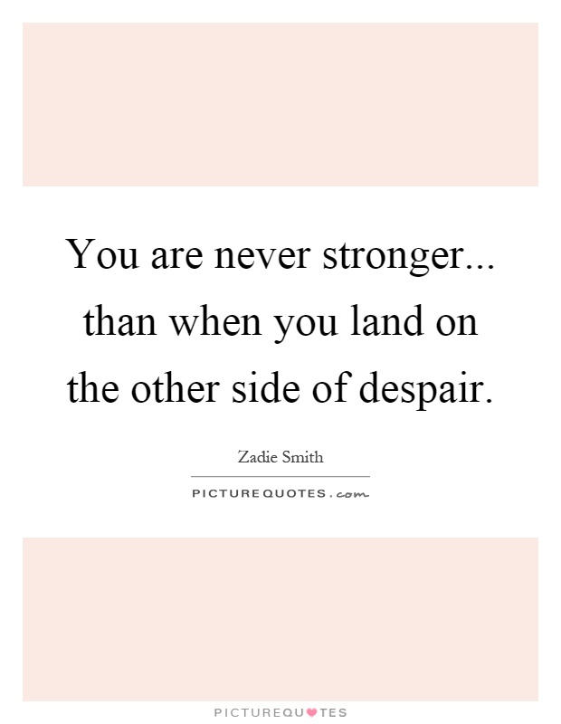 You are never stronger... than when you land on the other side of despair Picture Quote #1