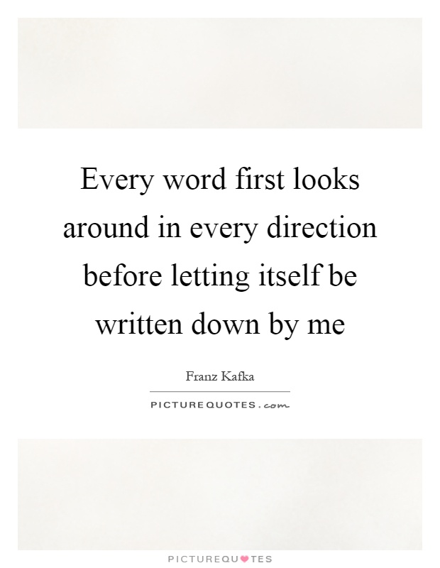 Every word first looks around in every direction before letting itself be written down by me Picture Quote #1
