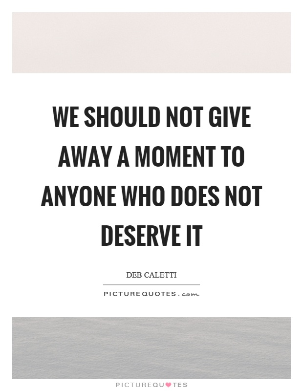 We should not give away a moment to anyone who does not deserve it Picture Quote #1