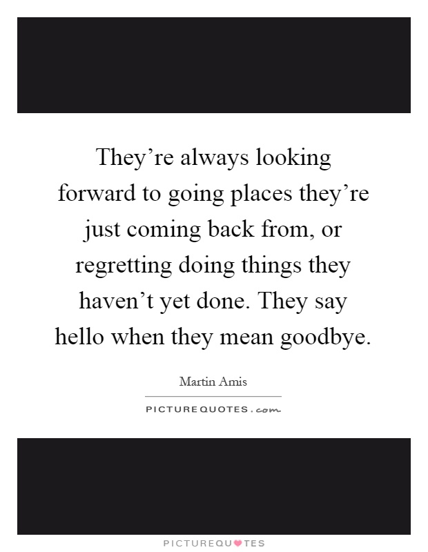 They're always looking forward to going places they're just coming back from, or regretting doing things they haven't yet done. They say hello when they mean goodbye Picture Quote #1