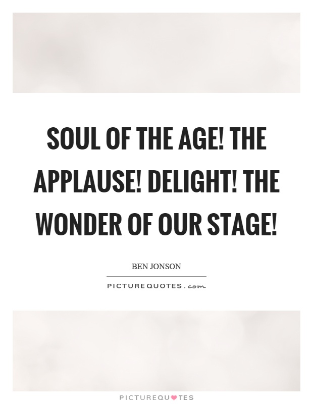 Soul of the age! The applause! delight! The wonder of our stage! Picture Quote #1