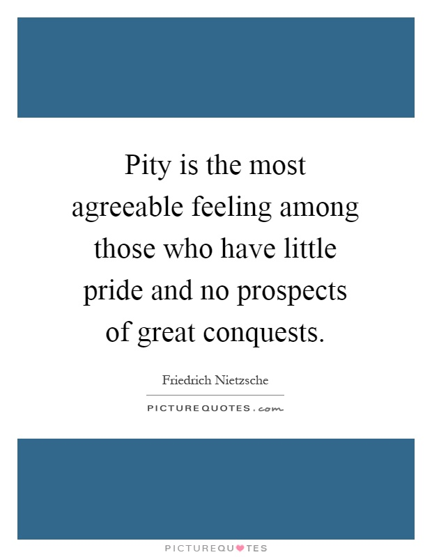 Pity is the most agreeable feeling among those who have little pride and no prospects of great conquests Picture Quote #1