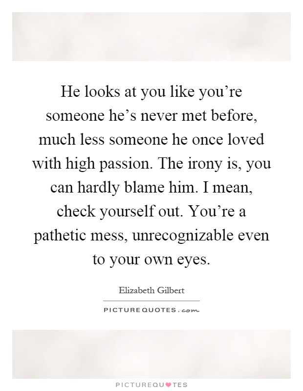 He looks at you like you're someone he's never met before, much less someone he once loved with high passion. The irony is, you can hardly blame him. I mean, check yourself out. You're a pathetic mess, unrecognizable even to your own eyes Picture Quote #1
