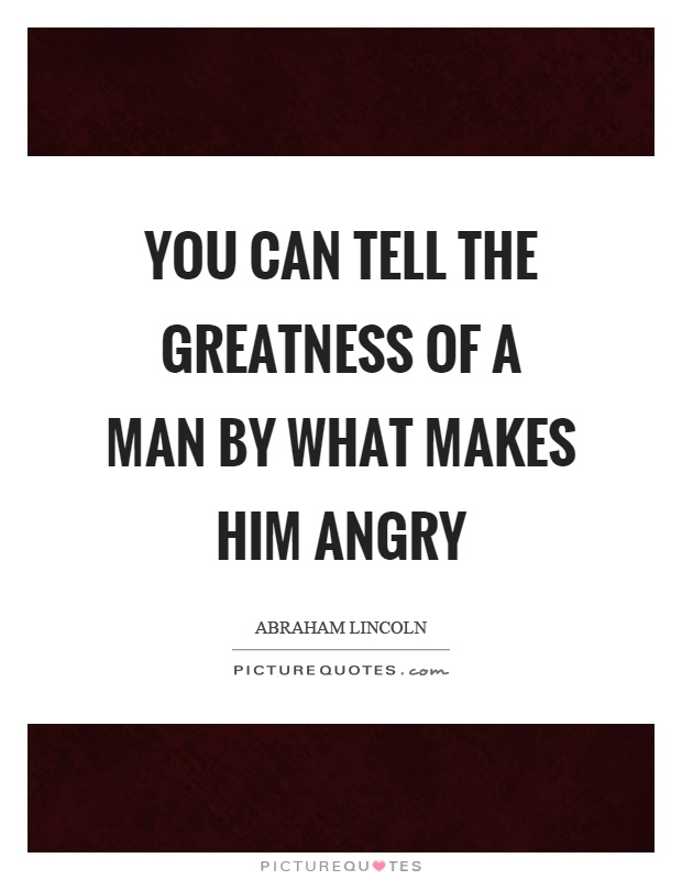 You can tell the greatness of a man by what makes him angry Picture Quote #1