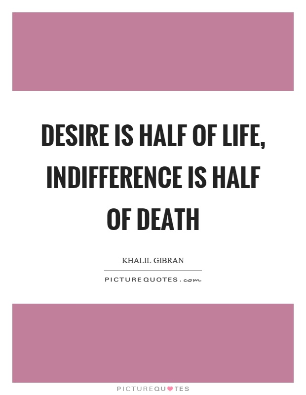 Desire is half of life, indifference is half of death Picture Quote #1