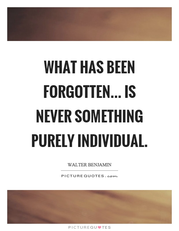 What has been forgotten... is never something purely individual Picture Quote #1