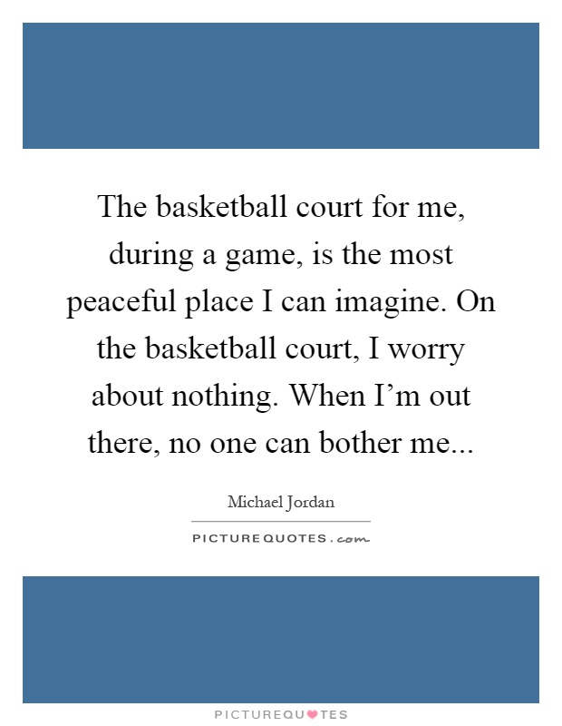 The basketball court for me, during a game, is the most peaceful place I can imagine. On the basketball court, I worry about nothing. When I'm out there, no one can bother me Picture Quote #1